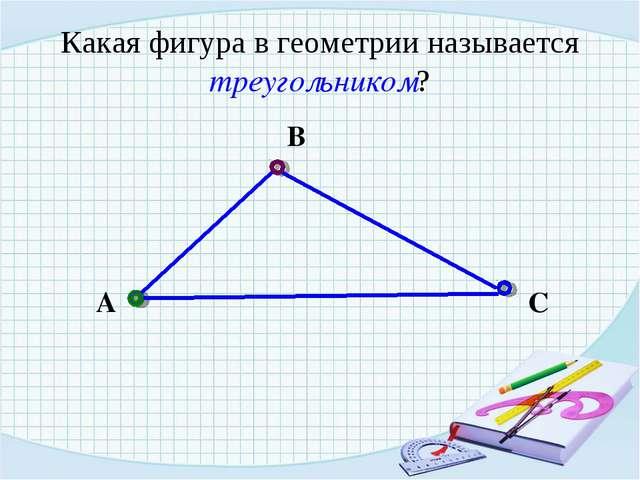 Какая фигура в геометрии называется треугольником? А В С
