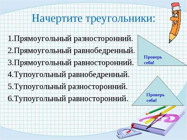 Начертите треугольники: 1.Прямоугольный разносторонний. 2.Прямоугольный равно...