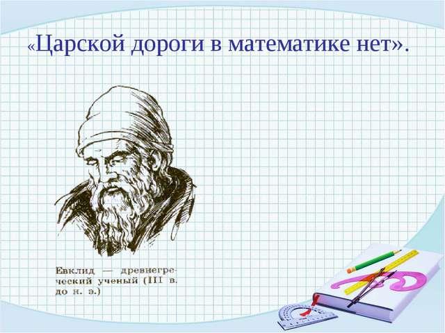 «Царской дороги в математике нет».