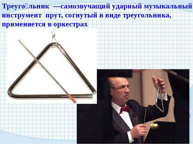 Треуго́льник —самозвучащий ударный музыкальный инструмент прут, согнутый в ви...