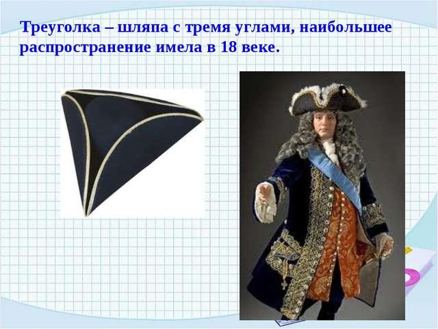 Треуголка – шляпа с тремя углами, наибольшее распространение имела в 18 веке.