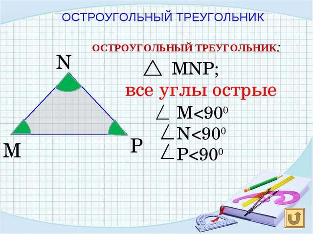 N P M ОСТРОУГОЛЬНЫЙ ТРЕУГОЛЬНИК: MNP; все углы острые M