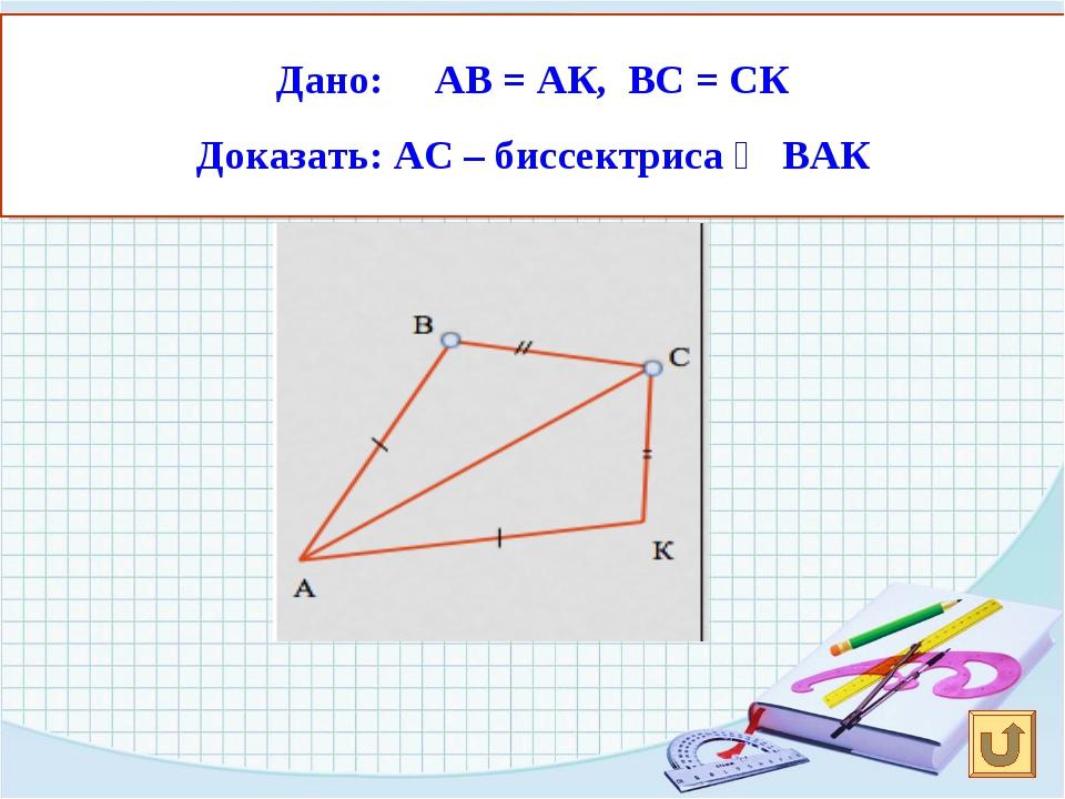 Дано: АВ = АК, ВС = СК Доказать: АС – биссектриса ∠ ВАК