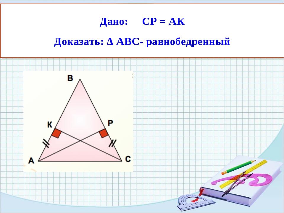 Дано: СР = АК Доказать: Δ АВС- равнобедренный