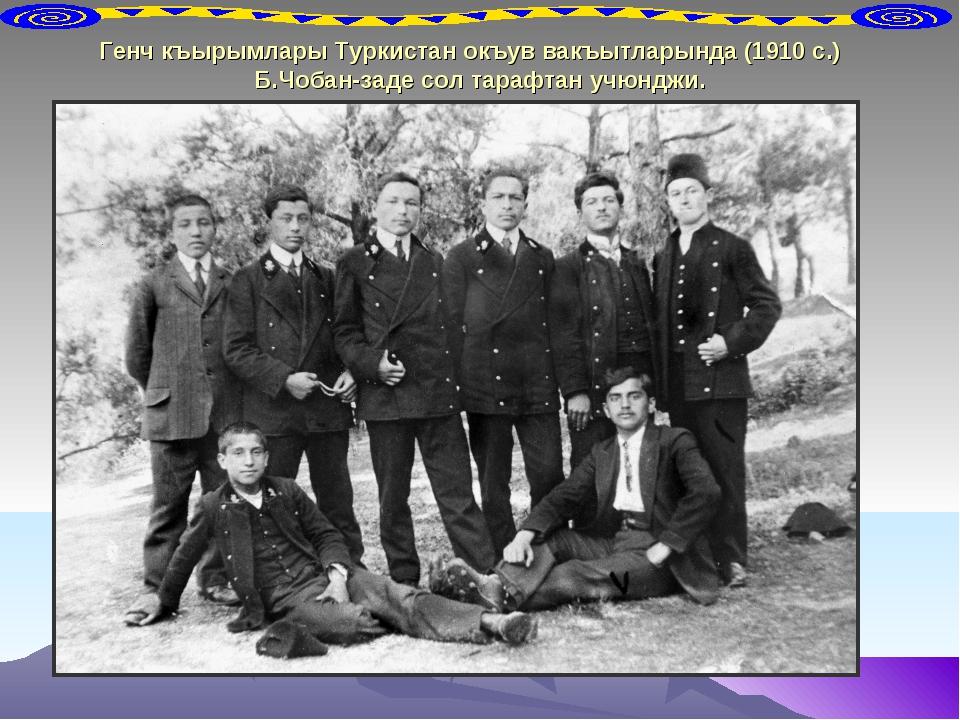 Генч къырымлары Туркистан окъув вакъытларында (1910 с.) Б.Чобан-заде сол тара...