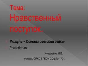 Тема: Нравственный поступок. Модуль « Основы светской этики» Разработчик: Чев