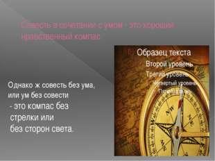 Совесть в сочетании с умом - это хороший нравственный компас. Однако ж совес