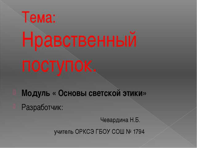 Тема: Нравственный поступок. Модуль « Основы светской этики» Разработчик: Чев...