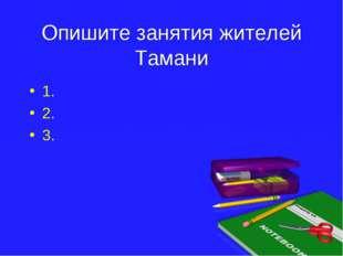 Опишите занятия жителей Тамани 1. 2. 3.