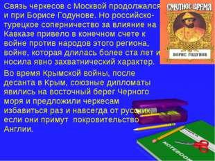 Связь черкесов с Москвой продолжался и при Борисе Годунове. Но российско-туре