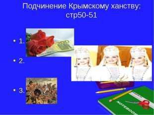 Подчинение Крымскому ханству: стр50-51 1. 2. 3.