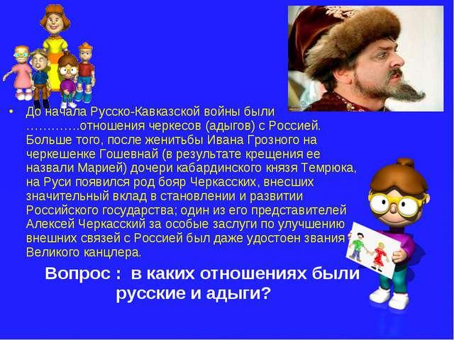 До начала Русско-Кавказской войны были ………….отношения черкесов (адыгов) с Рос...