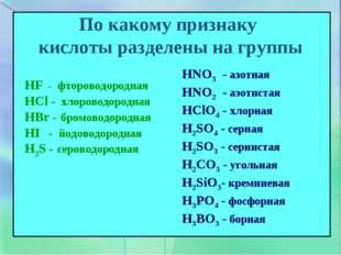 По какому признаку кислоты разделены на группы HF - фтороводородная HCl - хло