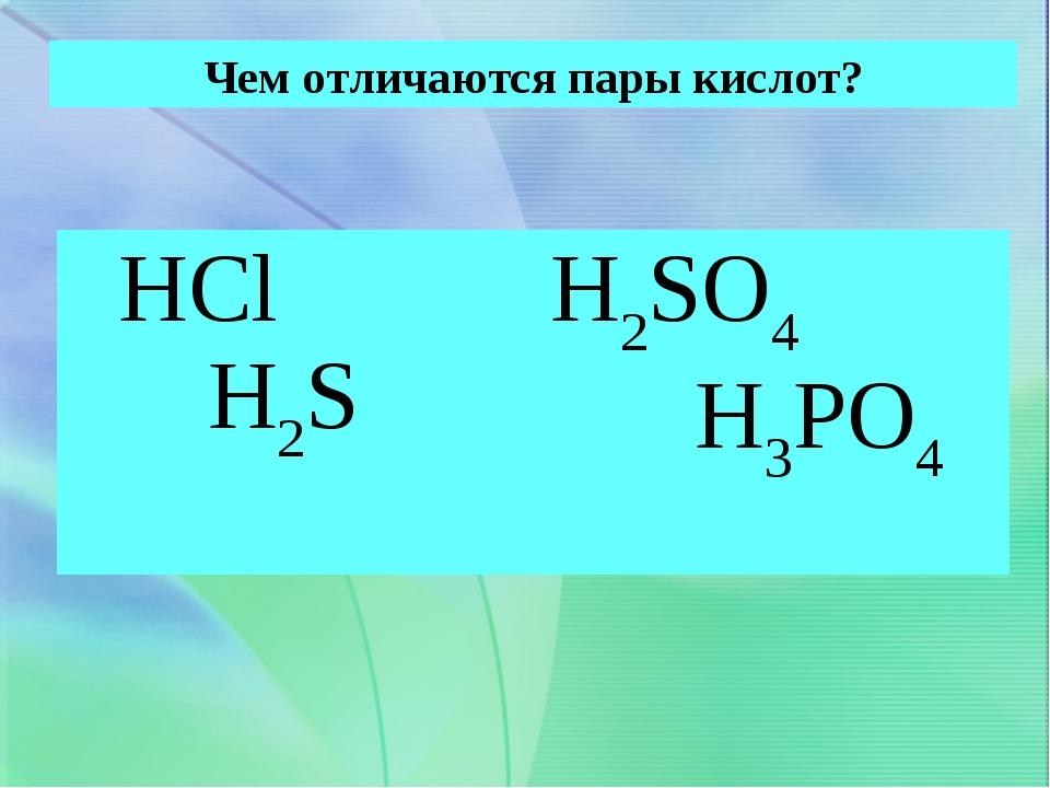 Чем отличаются пары кислот? HCl H2S H2SO4 H3PO4