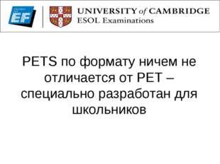 PETS по формату ничем не отличается от PЕТ – специально разработан для школьн