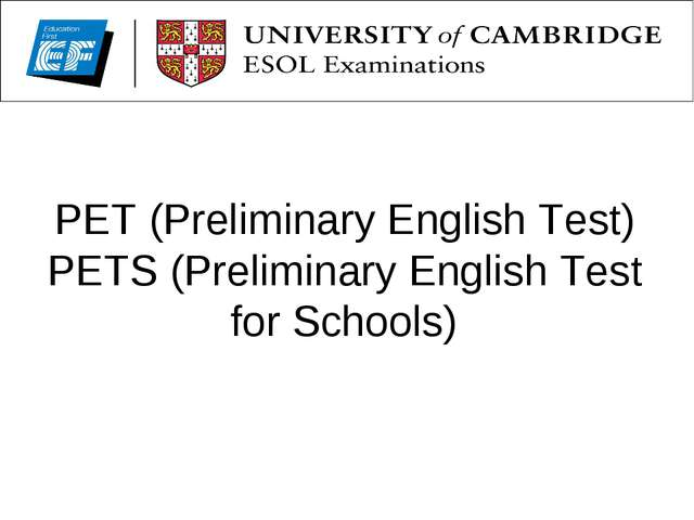 PET (Preliminary English Test) PETS (Preliminary English Test for Schools)