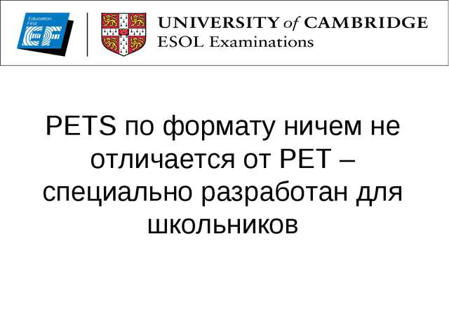 PETS по формату ничем не отличается от PЕТ – специально разработан для школьн...