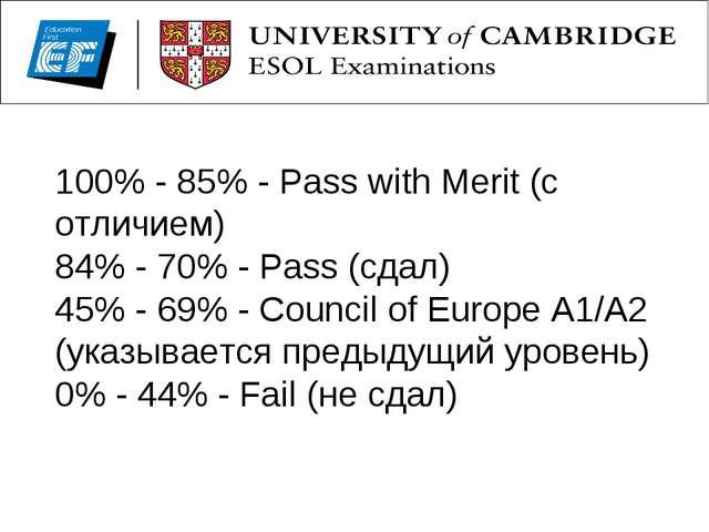 100% - 85% - Pass with Merit (с отличием) 84% - 70% - Pass (сдал) 45% - 69% -...