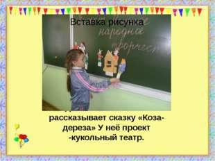 Даша показывает и рассказывает сказку «Коза-дереза» У неё проект -кукольный т