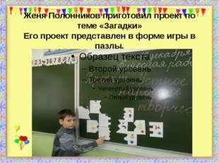 Женя Полонников приготовил проект по теме «Загадки» Его проект представлен в
