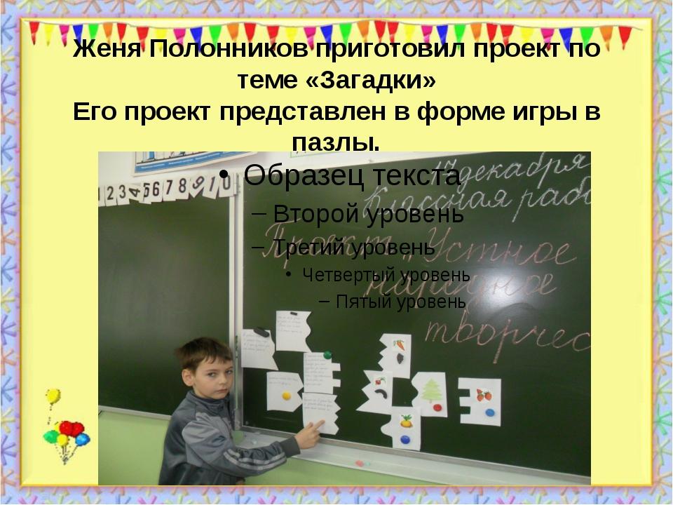 Женя Полонников приготовил проект по теме «Загадки» Его проект представлен в...