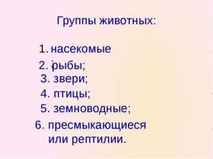 Группы животных: насекомые; 2. рыбы; 4. птицы; 3. звери; 5. земноводные; 6. п