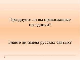 Празднуете ли вы православные праздники? Знаете ли имена русских святых?