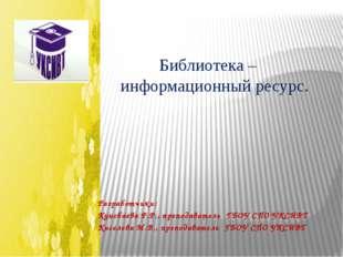 Библиотека – информационный ресурс. Разработчики: Кунсбаева Р.Р., преподават