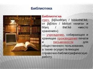 Библиотека Библиоте́ка (греч. βιβλιοθήκη / bibliothēkē, от βιβλίον / biblíon