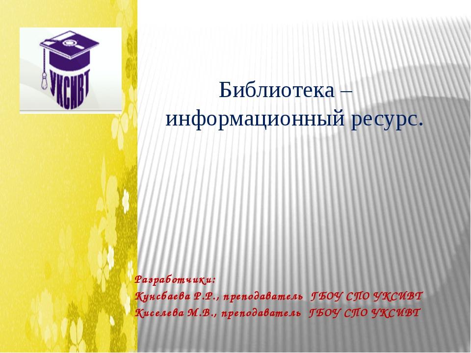 Библиотека – информационный ресурс. Разработчики: Кунсбаева Р.Р., преподават...