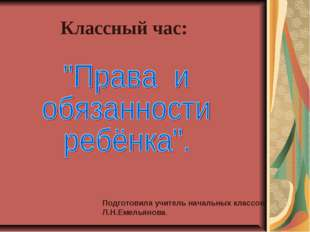 Классный час: Подготовила учитель начальных классов Л.Н.Емельянова.