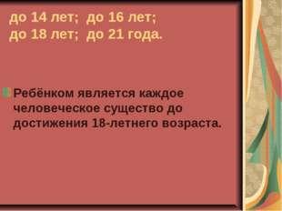 до 14 лет; до 16 лет; до 18 лет; до 21 года. Ребёнком является каждое человеч