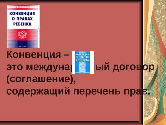 Конвенция – это международный договор (соглашение), содержащий перечень прав.