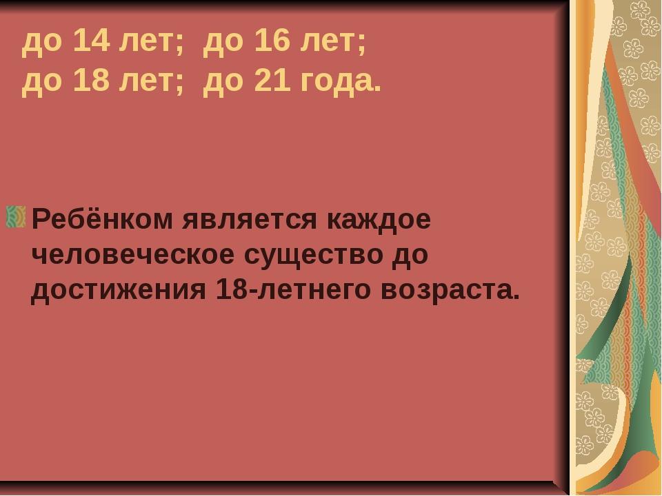 до 14 лет; до 16 лет; до 18 лет; до 21 года. Ребёнком является каждое человеч...