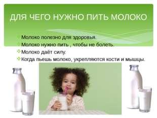 ДЛЯ ЧЕГО НУЖНО ПИТЬ МОЛОКО Молоко полезно для здоровья. Молоко нужно пить , ч