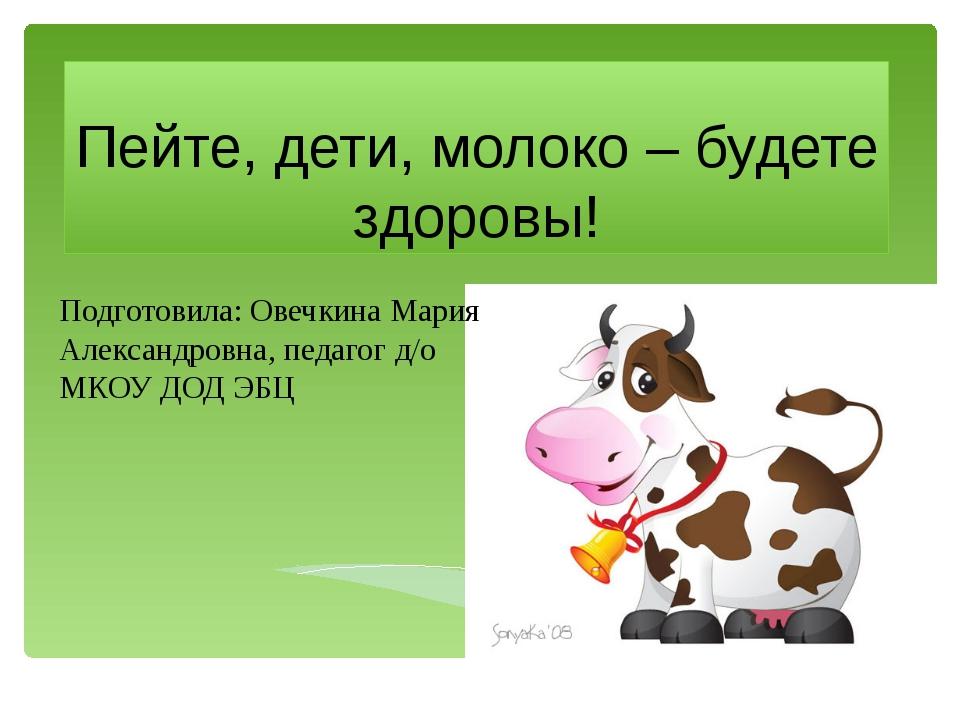 Пейте, дети, молоко – будете здоровы! Подготовила: Овечкина Мария Александров...