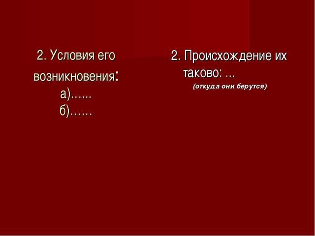 2. Условия его возникновения: а)…... б)…… 2. Происхождение их таково: ... (от...