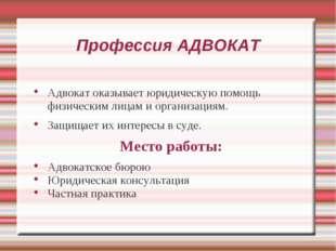 Профессия АДВОКАТ Адвокат оказывает юридическую помощь физическим лицам и орг