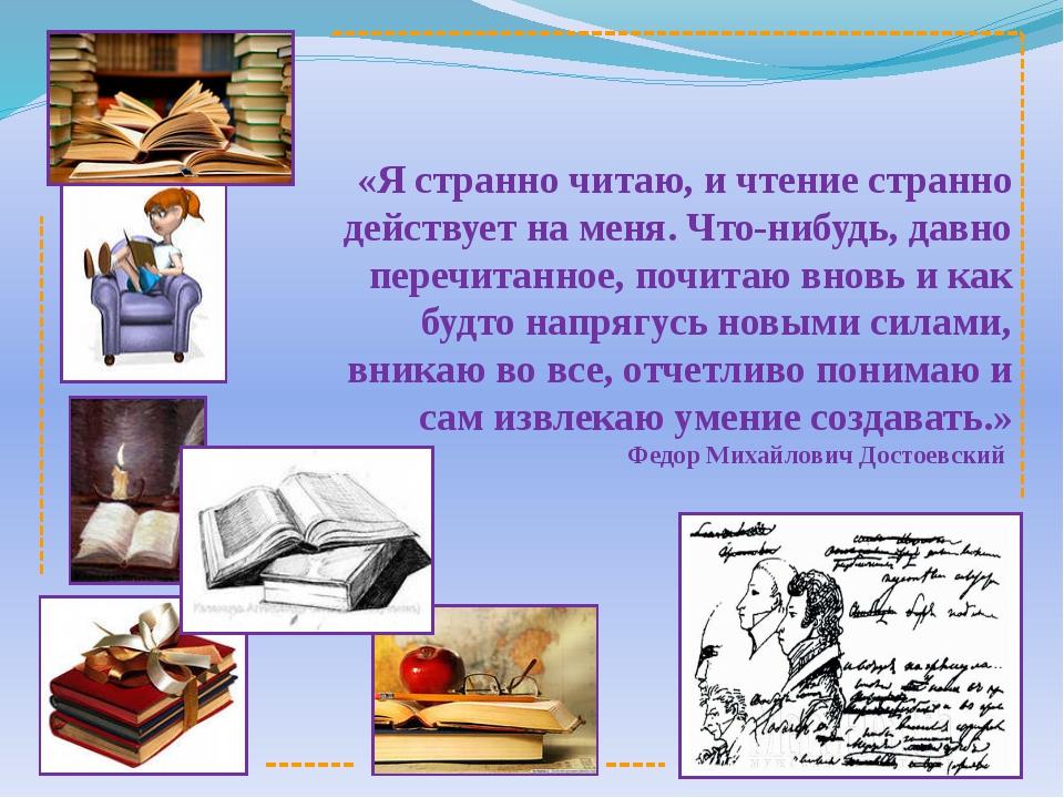 «Я странно читаю, и чтение странно действует на меня. Что-нибудь, давно пере...