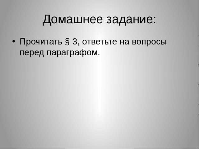Домашнее задание: Прочитать § 3, ответьте на вопросы перед параграфом.