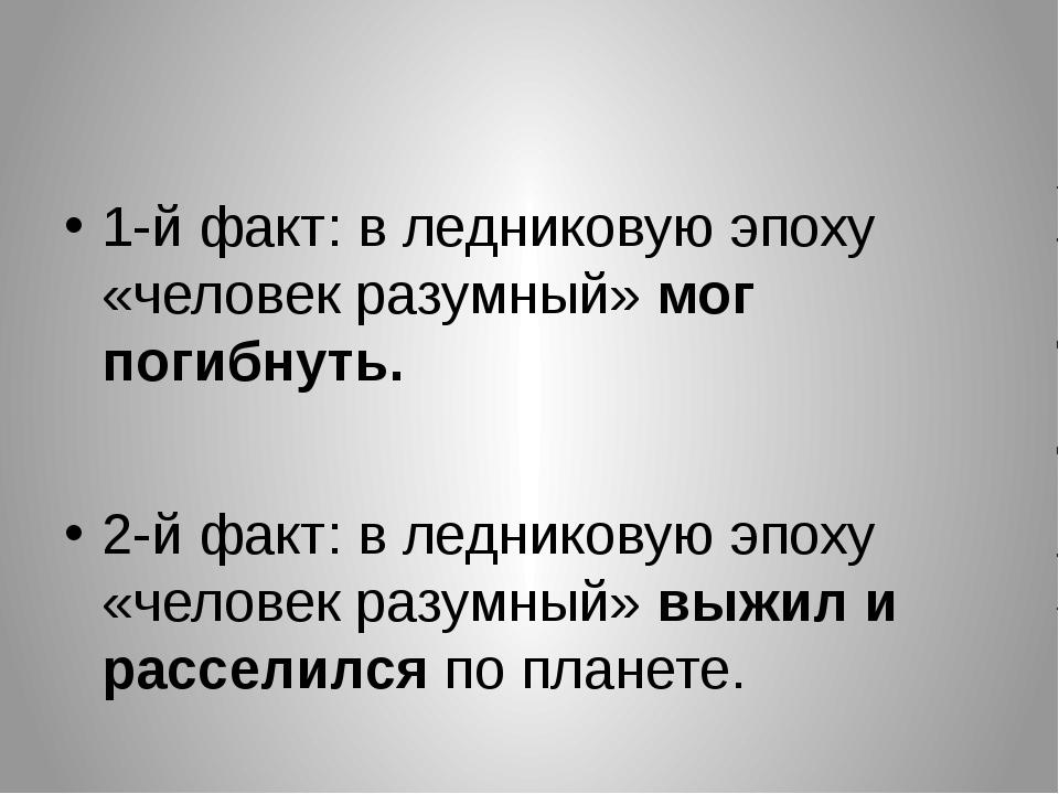 1-й факт: в ледниковую эпоху «человек разумный» мог погибнуть. 2-й факт: в л...