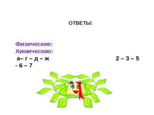 ОТВЕТЫ: Физические: Химические: а– г – д – ж 2 – 3 – 5 - 6 – 7
