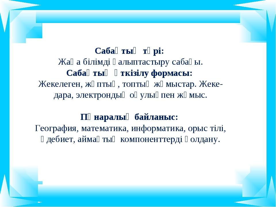 Сабақтың түрі: Жаңа білімді қалыптастыру сабағы. Сабақтың өткізілу формасы: Ж...