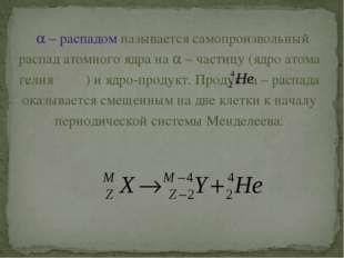  – распадом называется самопроизвольный распад атомного ядра на  – частицу