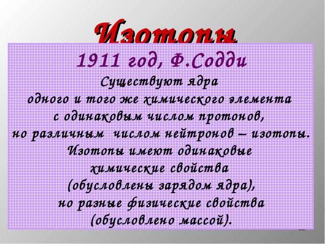 * Изотопы 1911 год, Ф.Содди Существуют ядра одного и того же химического элем...