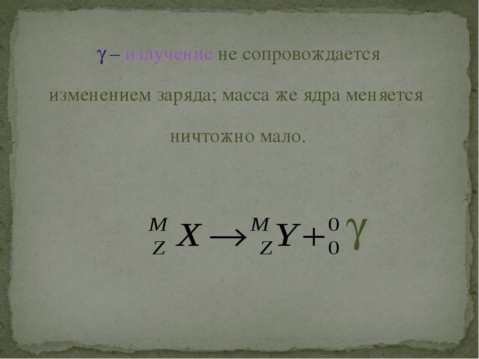  – излучение не сопровождается изменением заряда; масса же ядра меняется ни...