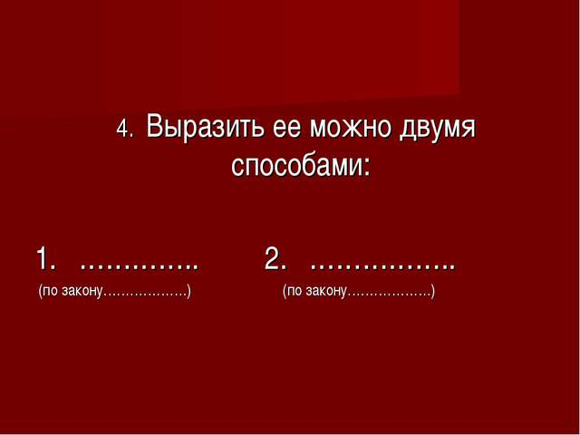 4. Выразить ее можно двумя способами: 1. ………….. 2. …………….. (по закону………………....