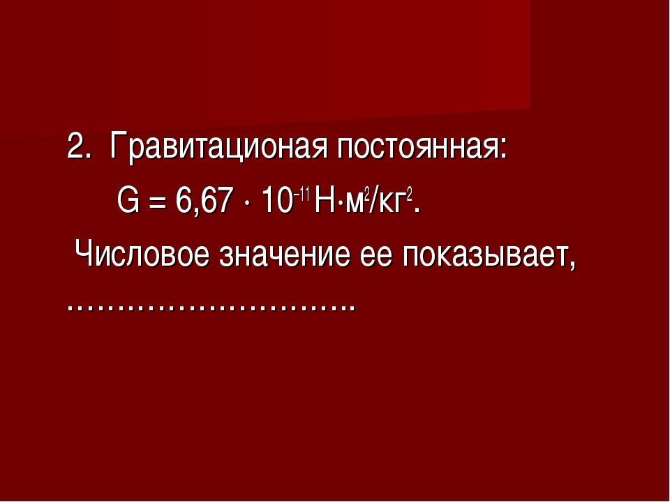 2. Гравитационая постоянная: G = 6,67 ∙ 10–11 Н∙м2/кг2. Числовое значение ее...