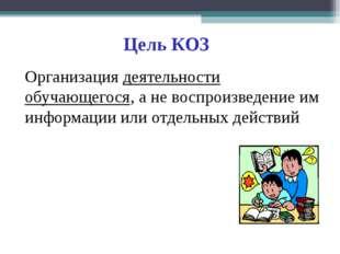 Цель КОЗ Организация деятельности обучающегося, а не воспроизведение им инфор