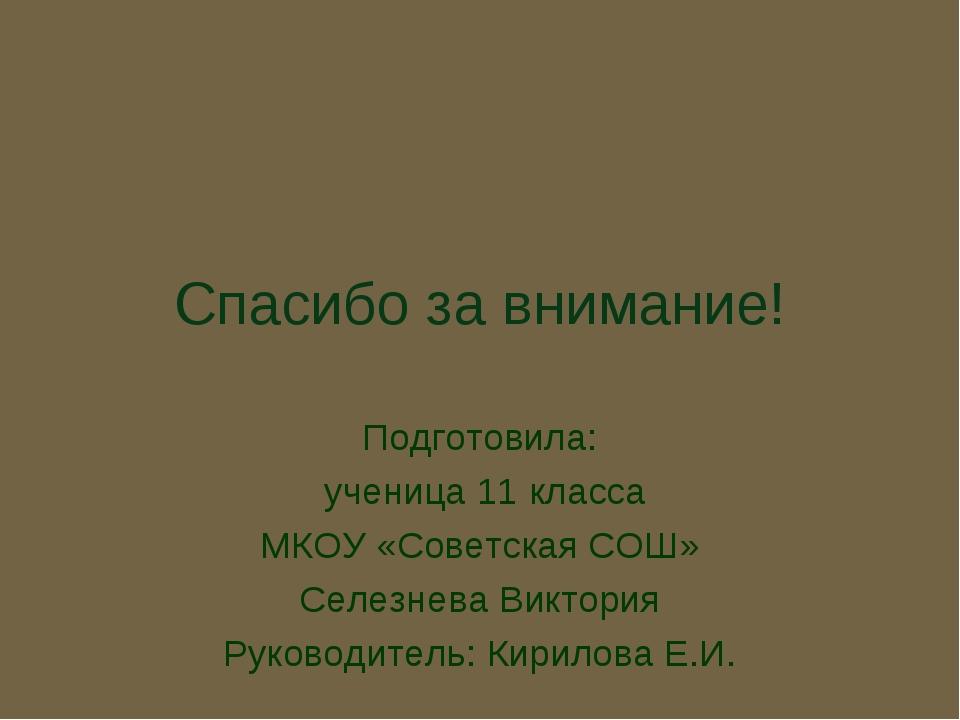 Спасибо за внимание! Подготовила: ученица 11 класса МКОУ «Советская СОШ» Селе...